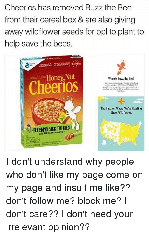 Honey Nut: Cheerios has removed Buzz the Bee  from their cereal box & are also giving  away wildflower seeds for ppl to plant to  help save the bees.  Gulen Free  Honey Nut  Where's Buzz the Bee?  is missang because there's something  serious going on with the world bees Bae  populations everywhere have been declining  an alarming rate and that inckades honeybees  The Buzz on Where Youre Planting  Those Wildflowers I don't understand why people who don't like my page come on my page and insult me like?? don't follow me? block me? I don't care?? I don't need your irrelevant opinion??