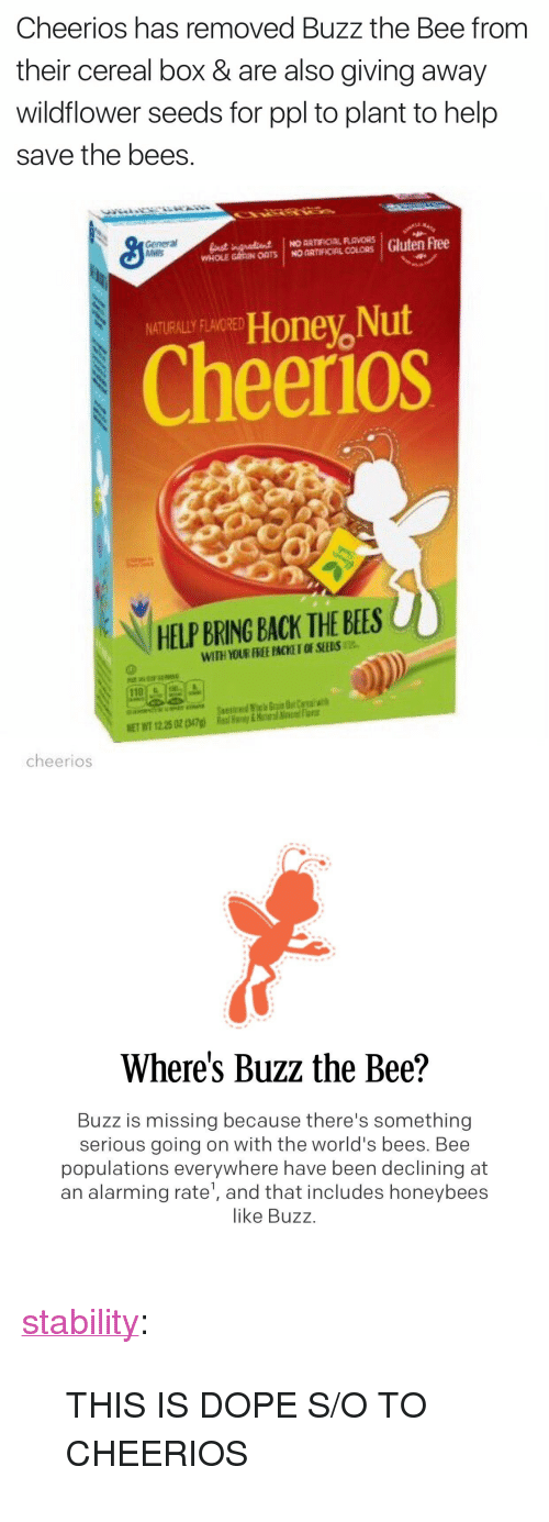 """Honey Nut: Cheerios has removed Buzz the Bee from  their cereal box & are also giving away  wildflower seeds for ppl to plant to help  save the bees.   General  Mvlis  RLAVORS  Honey, Nut  Cheerios  NATURALLY FLAVORED  HELP BRING BACK THE BEES  110  cheerios   Where's Buzz the Bee?  Buzz is missing because there's something  serious going on with the world's bees. Bee  populations everywhere have been declining at  an alarming rate', and that includes honeybees  like Buzz <p><a href=""""http://stability.tumblr.com/post/158499133686/this-is-dope-so-to-cheerios"""" class=""""tumblr_blog"""">stability</a>:</p> <blockquote><p>THIS IS DOPE S/O TO CHEERIOS</p></blockquote>"""