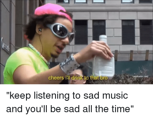 "Funny, Music, and Time: cheers i drink to that bro  ladultswim com1 ""keep listening to sad music and you'll be sad all the time"""