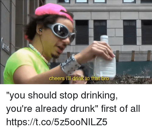 """Drinking, Drunk, and Girl Memes: cheers ill drink to that bro  adultswim.com """"you should stop drinking, you're already drunk""""  first of all https://t.co/5z5ooNILZ5"""