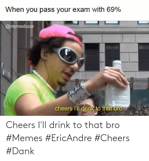 drink: Cheers I'll drink to that bro #Memes #EricAndre #Cheers #Dank