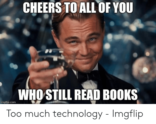Technology Meme: CHEERS TO ALL  OF YOU  WHO STILL READ BOOKS  imgflip.com Too much technology - Imgflip