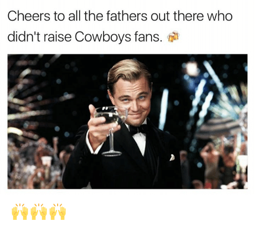 Cheers To All: Cheers to all the fathers out there who  didn't raise Cowboys fans. 🙌🙌🙌