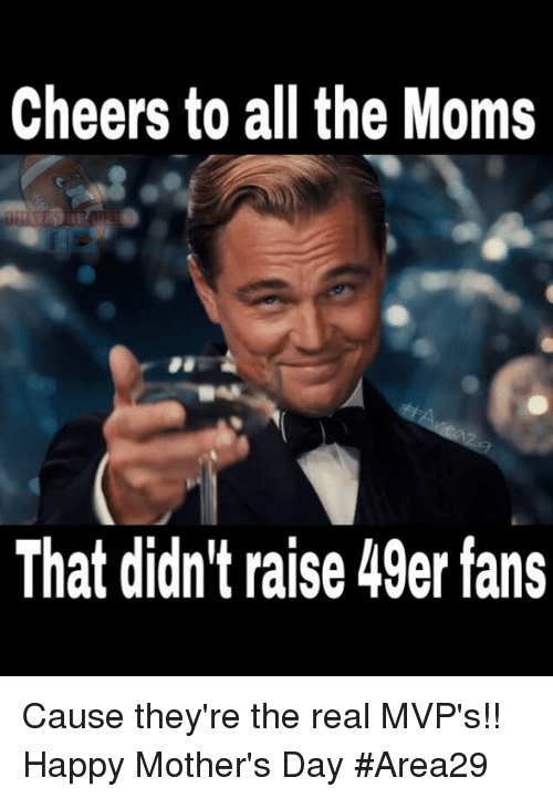 Cheers To All: Cheers to all the Moms  That didn't raise 49er fans Cause they're the real MVP's!! Happy Mother's Day  #Area29