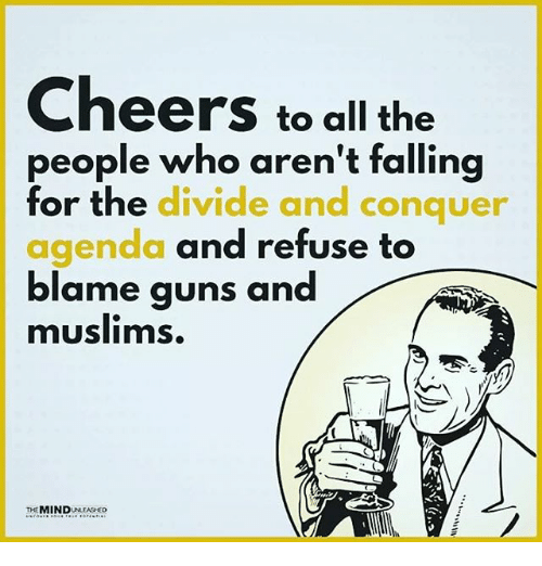 Cheers To All: Cheers to all the  people who aren't falling  for the divide and conquer  agenda and refuse to  blame quns and  muslims.  THEMINDNEASCO