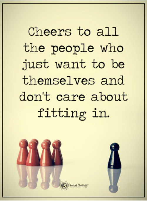 Cheers To All: Cheers to all  the people who  just want to be  themselves and  don't care about  fitting in.