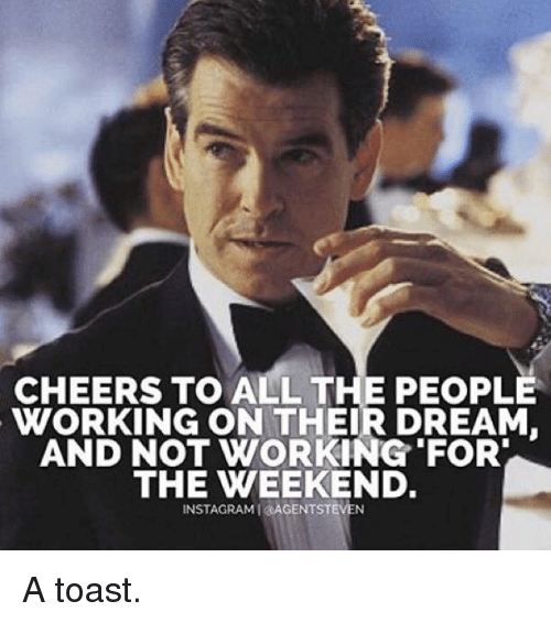 working for the weekend: CHEERS TO ALL THE PEOPLE  WORKING ON THEIR DREAM  AND NOT WORKING FOR  THE WEEKEND.  INSTAGRAMI AGENTST A toast.