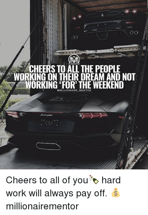 """Cheers To All: CHEERS TO ALL THE PEOPLE  WORKING ON THEIR DREAM AND NOT  WORKING"""" FOR, THE WEEKEND  OMILLIONAIRE MENTOR  C&F Cheers to all of you🍾 hard work will always pay off. 💰 millionairementor"""