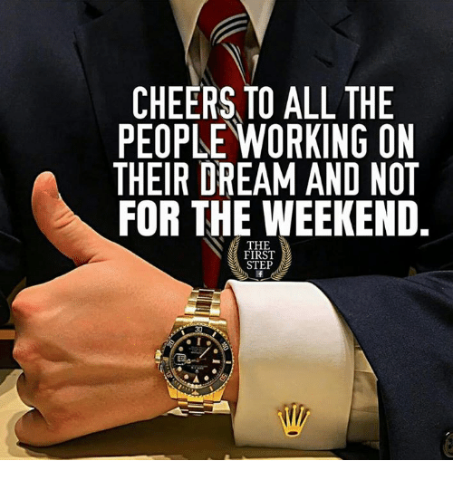 The Weekend, All The, and Cheers: CHEERS TO ALL THE  PEOPLE WORKING ON  THEIR DREAM AND NOT  FOR THE WEEKEND.  THE  FIRST  STEP