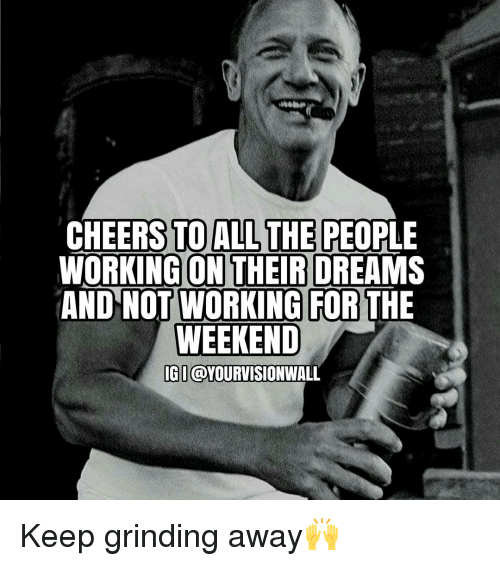 working for the weekend: CHEERS TO ALL THE PEOPLE  WORKING ON THEIR DREAMS  AND NOT WORKING FOR THE  WEEKEND  IGI @YOURVISIONWALL Keep grinding away🙌