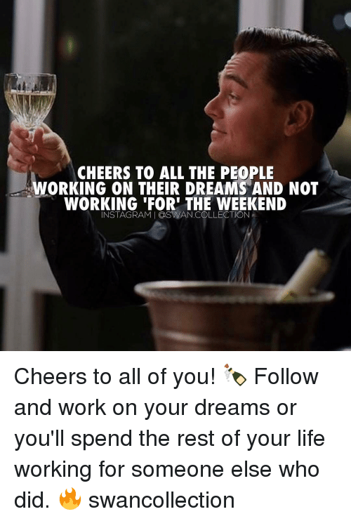 working for the weekend: CHEERS TO ALL THE PEOPLE  WORKING ON THEIR DREAMS AND NOT  WORKING 'FOR' THE WEEKEND  INSTAGRAM   @SW/AN.COLLECTION ε Cheers to all of you! 🍾 Follow and work on your dreams or you'll spend the rest of your life working for someone else who did. 🔥 swancollection
