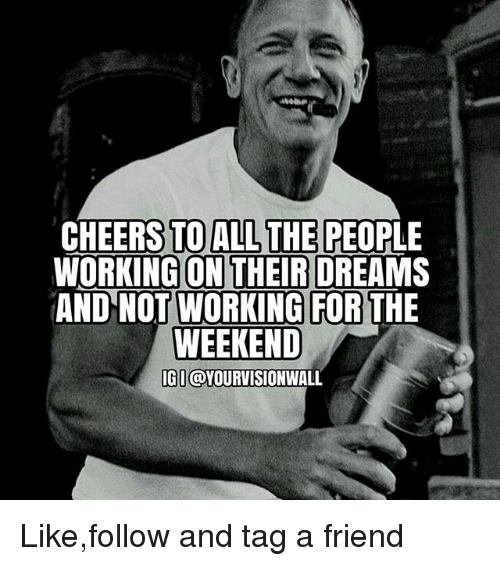 working for the weekend: CHEERS TO ALL THE PEOPLE  WORKING ON THEIR DREAMS  ANDNOT WORKING FOR  THE  WEEKEND  IGI  OYOURVISIONWA Like,follow and tag a friend