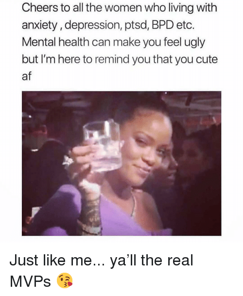 Cheers To All: Cheers to all the women who living with  anxiety, depression, ptsd, BPD etc.  Mental health can make you feel ugly  but I'm here to remind you that you cute  af Just like me... ya'll the real MVPs 😘