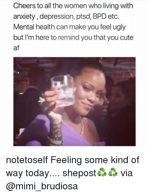 Cheers To All: Cheers to all the women who living with  anxiety, depression, ptsd, BPD etc.  Mental health can make you feel ugly  but I'm here to remind you that you cute  af notetoself Feeling some kind of way today.... shepost♻♻ via @mimi_brudiosa