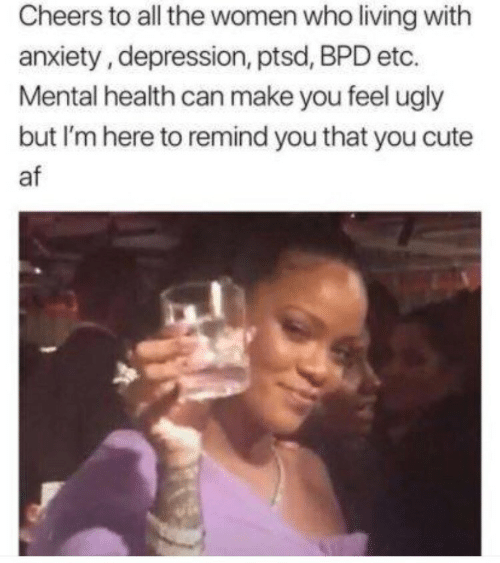 Cheers To All: Cheers to all the women who living with  anxiety, depression, ptsd, BPD etc.  Mental health can make you feel ugly  but I'm here to remind you that you cute  af