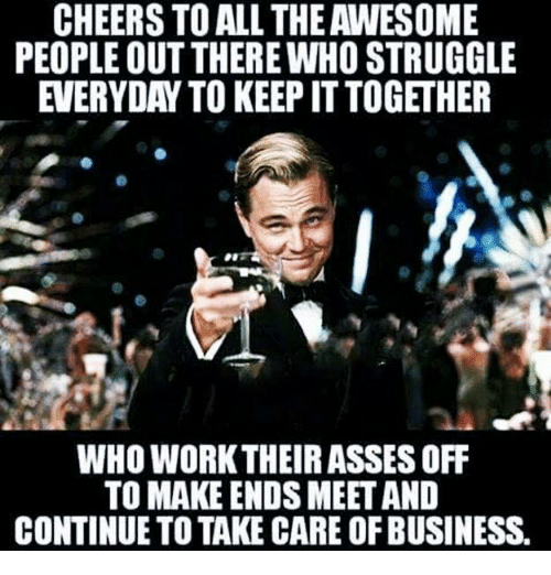 Ass, Memes, and Struggle: CHEERS TO ALL THEAWESOME  PEOPLE OUT THERE WHO STRUGGLE  EVERYDAY TO KEEPITTOGETHER  WHO WORK THEIR ASSES OFF  TO MAKE ENDS MEET AND  CONTINUE TO TAKE CARE OFBUSINESS.