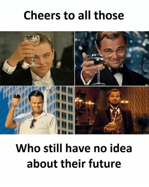 Memes, Cheerfulness, and 🤖: Cheers to all those  Who still have no idea  about their future