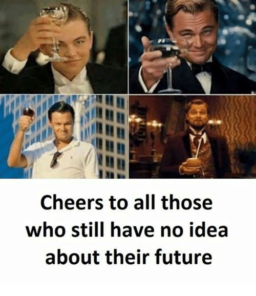 Cheers To All: Cheers to all those  who still have no idea  about their future