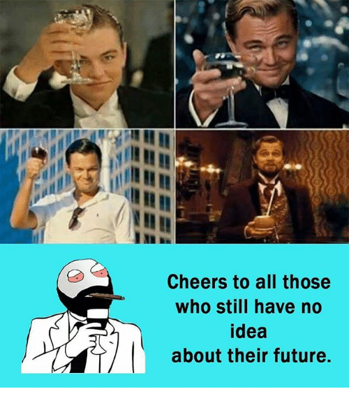 Cheers To All: Cheers to all those  who still have no  idea  about their future.