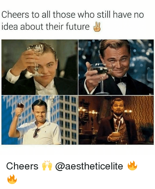 Cheers To All: Cheers to all those who still have no  idea about their future  gV Cheers 🙌 @aestheticelite 🔥🔥
