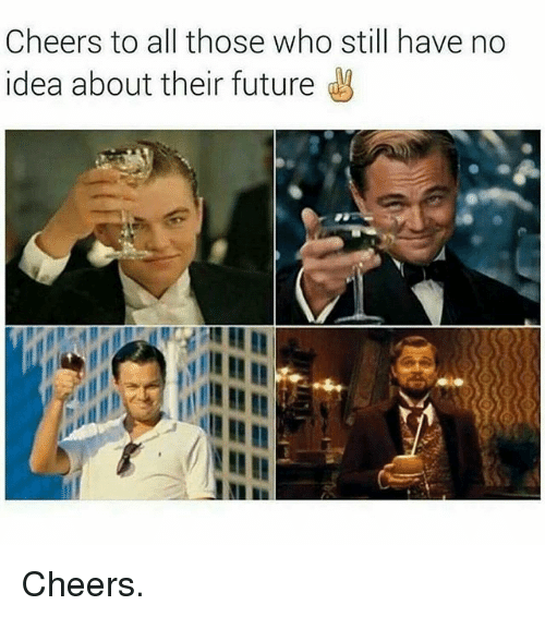 Cheers To All: Cheers to all those who still have no  idea about their future Cheers.