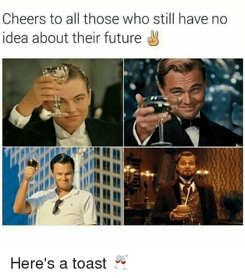 Cheers To All: Cheers to all those who still have no  idea about their future Here's a toast 🥂