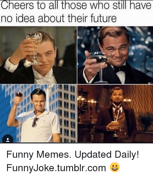 Cheers To All: Cheers to all those who still have  no idea about their future Funny Memes. Updated Daily! ⇢ FunnyJoke.tumblr.com 😀