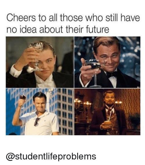 Cheers To All: Cheers to all those who still have  no idea about their future  en @studentlifeproblems