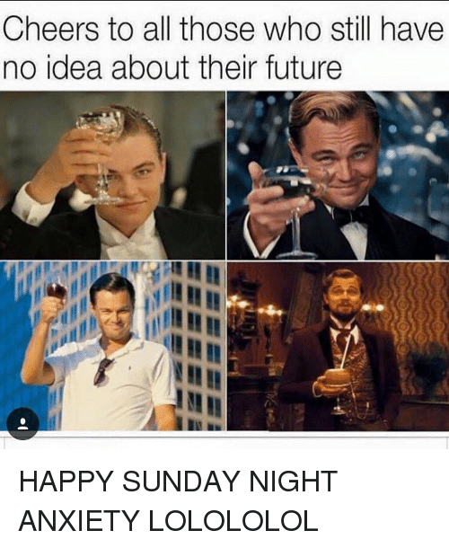 lolololol: Cheers to all those who still have  no idea about their future HAPPY SUNDAY NIGHT ANXIETY LOLOLOLOL