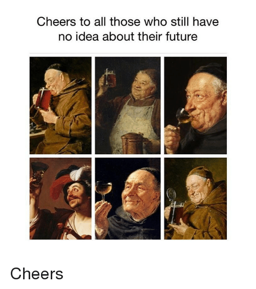 Cheers To All: Cheers to all those who still havee  no idea about their future Cheers