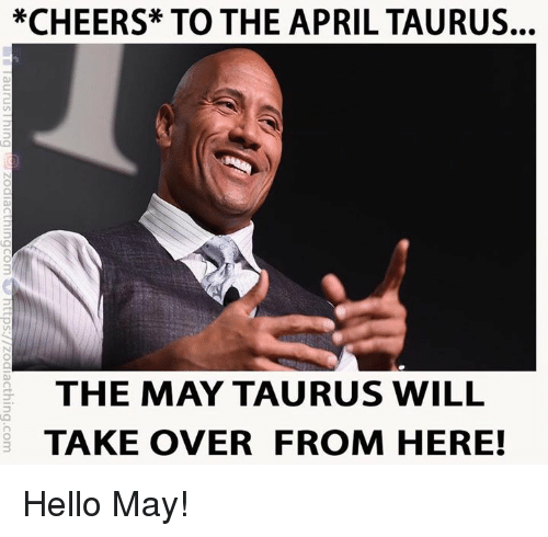 Hello, Taurus, and April: *CHEERS* TO THE APRIL TAURUS...  THE MAY TAURUS WILL  TAKE OVER FROM HERE! Hello May!