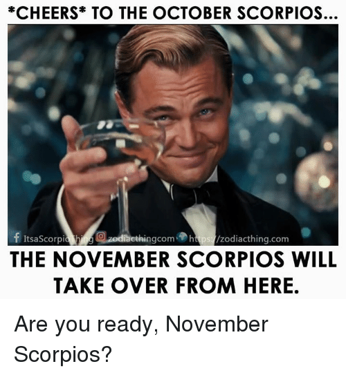 scorpios: *CHEERS TO THE OCTOBER SCORPIOS.  f ItsaScorpia ethingcom htps /zodiacthing.com  THE NOVEMBER SCORPIOS WILL  TAKE OVER FROM HERE Are you ready, November Scorpios?