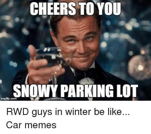 Be Like, Cars, and Meme: CHEERS TO YOU  SNOWY PARKING LOT RWD guys in winter be like... Car memes