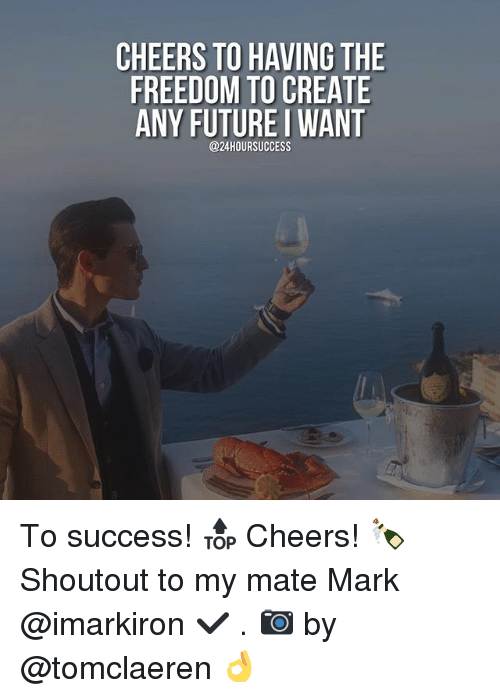 Memes, 🤖, and Mark: CHEERS TOHAVING THE  FREEDOM TO CREATE  ANY FUTURE I WANT  @24HOURSUCCESS To success! 🔝 Cheers! 🍾 Shoutout to my mate Mark @imarkiron ✔️ . 📷 by @tomclaeren 👌