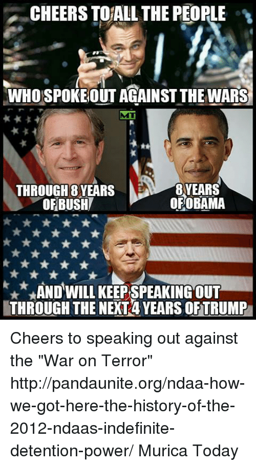 """detente: CHEERSTOALL THE PEOPLE  WHOSPOKEOUT AGAINST THE WARS  THROUGH 8 YEARS  OBAMA  OF OF BUSH  x*, AND WILL KEEPSPEAKING OUT  THROUGH THE NEXT4 YEARS OFTRUMP Cheers to speaking out against the """"War on Terror"""" http://pandaunite.org/ndaa-how-we-got-here-the-history-of-the-2012-ndaas-indefinite-detention-power/  Murica Today"""