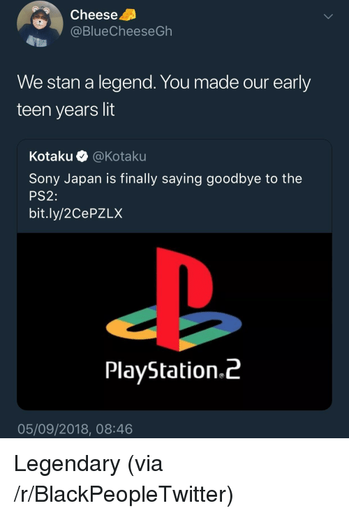Blackpeopletwitter, Lit, and PlayStation: Cheese  @BlueCheeseGh  We stan a legend. You made our early  teen years lit  Kota ku·@ Kotaku  Sony Japan is finally saying goodbye to the  PS2:  bit.ly/2CePZLX  PlayStation.^  05/09/2018, 08:46 Legendary (via /r/BlackPeopleTwitter)