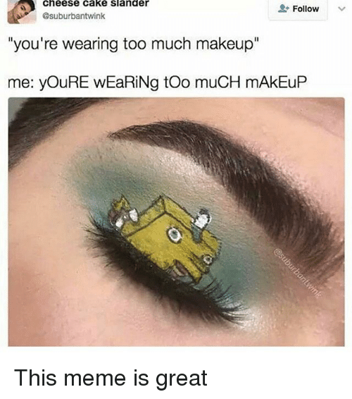 """winking: Cheese Cake Slander  Follow  @suburbant wink  """"you're wearing too much makeup""""  me: youRE wEaRiNg too muCH mAkEuP This meme is great"""