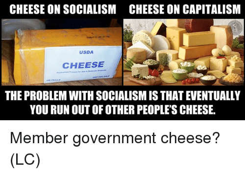 Memes, Run, and Capitalism: CHEESE ON SOCIALISM  CHEESE ON CAPITALISM  USDA  CHEESE  THE PROBLEM WITH SOCIALISM IS THAT EVENTUALLY  YOU RUN OUT OF OTHER PEOPLE'S CHEESE. Member government cheese? (LC)