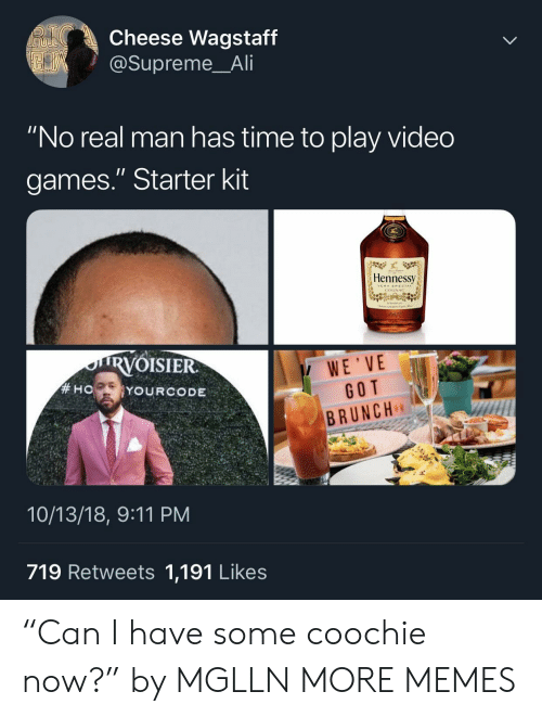 """9/11, Ali, and Dank: Cheese Wagstaff  @Supreme_Ali  """"No real man has time to play video  games."""" Starter kit  Hennessy  VERYSRECIAL  COGNAC  RVOISIER  WE'VE  GOT  BRUNCH  10/13/18, 9:11 PM  719 Retweets 1,191 Likes """"Can I have some coochie now?"""" by MGLLN MORE MEMES"""