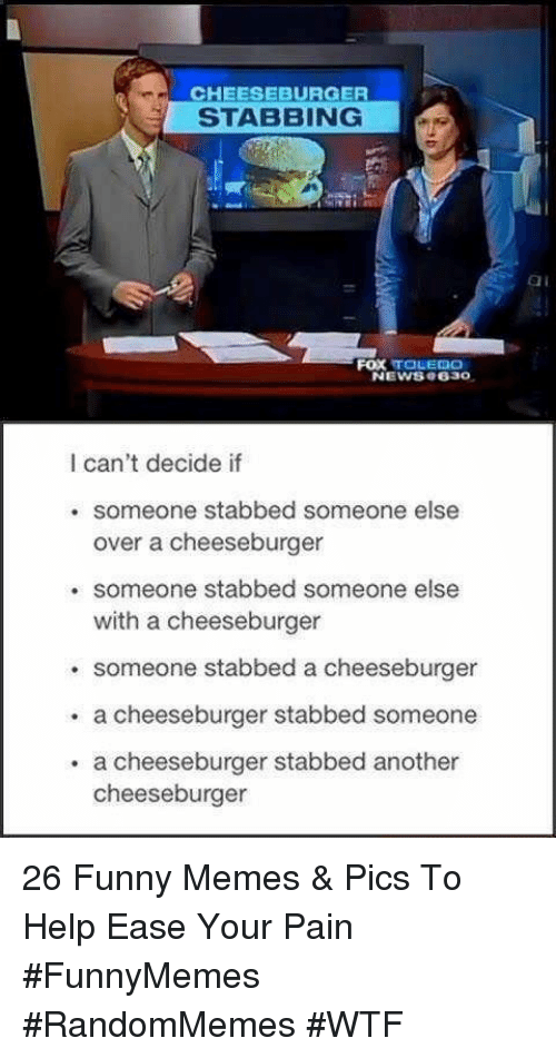 memes pics: CHEESEBURGER  STABBING  ai  FOX TOLEDO  NEWS8 e630  I can't decide if  . someone stabbed someone else  over a cheeseburger  . someone stabbed someone else  with a cheeseburger  someone stabbed a cheeseburger  . a cheeseburger stabbed someone  . a cheeseburger stabbed another  cheeseburger 26 Funny Memes & Pics To Help Ease Your Pain #FunnyMemes #RandomMemes #WTF
