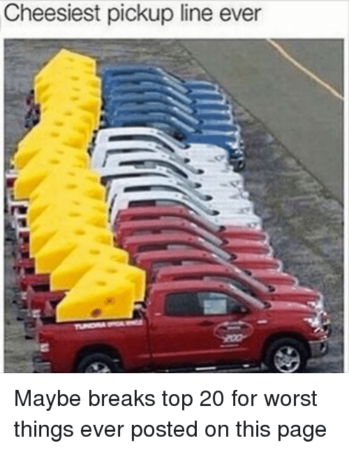 worst thing ever: Cheesiest pickup line ever Maybe breaks top 20 for worst things ever posted on this page