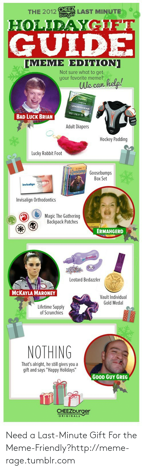 "Bad, Hockey, and Meme: CHEEZ  burger  LAST MINUTE  THE 2012  HOLIDAYGFT  GUIDE  [MEME EDITION]  Not sure what to get  your favorite meme?  We can kelp!  Depond  UNDERWEAR  BAD LUCK BRIAN  Adult Diapers  Hockey Padding  Lucky Rabbit Foot  (Coosebang Goosebumps  Box Set  invisalign  Invisalign Orthodontics  Magic The Gathering  Backpack Patches  ERMAHGERD  dazzler  Leotard Bedazzler  MCKAYLA MARONEY  Vault Individual  Gold Medal  Lifetime Supply  of Scrunchies  NOTHING  That's alright, he still gives you a  gift and says ""Happy Holidays""  GOOD GUY GREG  CHEEZburger  ORIGINALZ Need a Last-Minute Gift For the Meme-Friendly?http://meme-rage.tumblr.com"