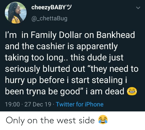 "This Dude: cheezyBABYY  @_chettaBug  I'm in Family Dollar on Bankhead  and the cashier is apparently  taking too long.. this dude just  seriously blurted out ""they need to  hurry up before i start stealing i  been tryna be good"" i am dead O  19:00 · 27 Dec 19 · Twitter for iPhone Only on the west side 😂"
