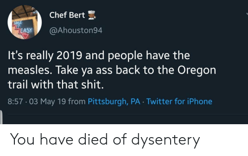 Iphone, Oregon Trail, and Twitter: Chef Bert  IT  ASY@Ahouston94  It's really 2019 and people have the  measles. Take ya ass back to the Oregon  trail with that shit.  8:57-03 May 19 from Pittsburgh, PA Twitter for iPhone You have died of dysentery