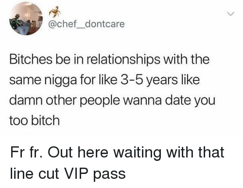Fr Fr: @chef dontcare  Bitches be in relationships with the  same nigga for like 3-5 years like  damn other people wanna date you  too bitch Fr fr. Out here waiting with that line cut VIP pass