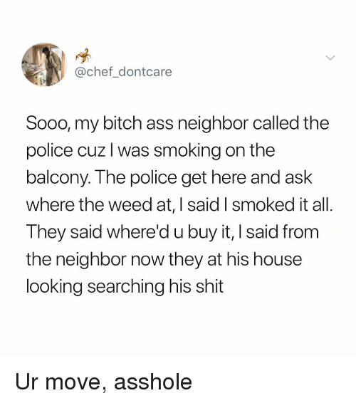 Ass, Bitch, and Police: @chef_dontcare  Sooo, my bitch ass neighbor called the  police cuz l was smoking on the  balcony. The police get here and ask  where the weed at, I said I smoked it all.  They said where'd u buy it, I said from  the neighbor now they at his house  looking searching his shit Ur move, asshole