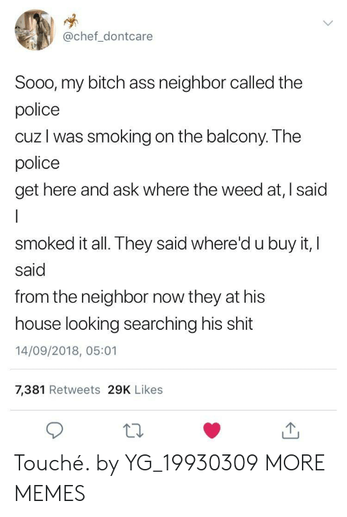 Touche: @chef_dontcare  Sooo, my bitch ass neighbor called the  police  cuz l was smoking on the balcony. The  police  get here and ask where the weed at, I said  smoked it all. They said where'd u buy it, I  said  from the neighbor now they at his  house looking searching his shit  14/09/2018, 05:01  7,381 Retweets 29K Likes Touché. by YG_19930309 MORE MEMES