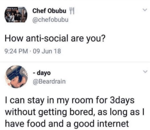 Anti Social: Chef Obubu Y  @chefobubu  How anti-social are you?  9:24 PM 09 Jun 18  - dayo  @Beardrain  I can stay in my room for 3days  without getting bored, as long as l  have food and a good internet