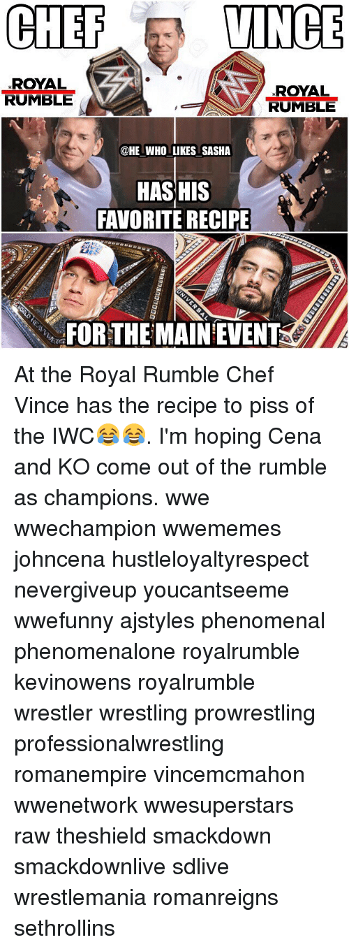 royal rumble: CHEF  VINCE  ROYAL  ROYAL  RUMBLE  RUMBLE  @HE WHO LIKES SASHA  HASHIS  FAVORITE RECIPE  FOR THE MAIN EVENT At the Royal Rumble Chef Vince has the recipe to piss of the IWC😂😂. I'm hoping Cena and KO come out of the rumble as champions. wwe wwechampion wwememes johncena hustleloyaltyrespect nevergiveup youcantseeme wwefunny ajstyles phenomenal phenomenalone royalrumble kevinowens royalrumble wrestler wrestling prowrestling professionalwrestling romanempire vincemcmahon wwenetwork wwesuperstars raw theshield smackdown smackdownlive sdlive wrestlemania romanreigns sethrollins