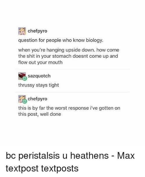 Memes, Shit, and The Worst: chefpyro  question for people who know biology.  when you're hanging upside down. how come  the shit in your stomach doesnt come up and  flow out your mouth  sazquotch  thrussy stays tight  chefpyro  this is by far the worst response i've gotten on  this post, well done bc peristalsis u heathens - Max textpost textposts